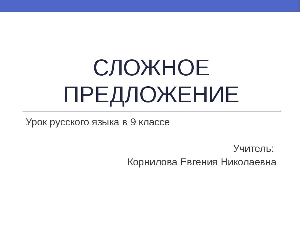 СЛОЖНОЕ ПРЕДЛОЖЕНИЕ Урок русского языка в 9 классе Учитель: Корнилова Евгения...