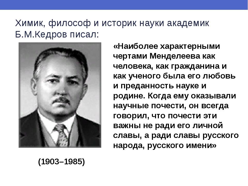 Химик, философ и историк науки академик Б.М.Кедров писал: «Наиболее характерн...