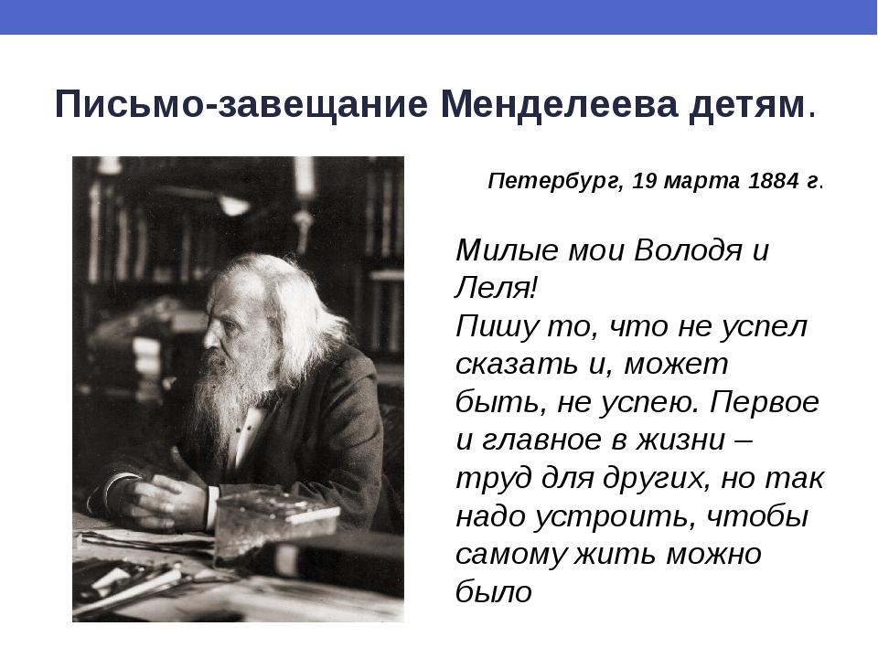 Письмо-завещание Менделеева детям. Петербург, 19 марта 1884 г. Милые мои Воло...