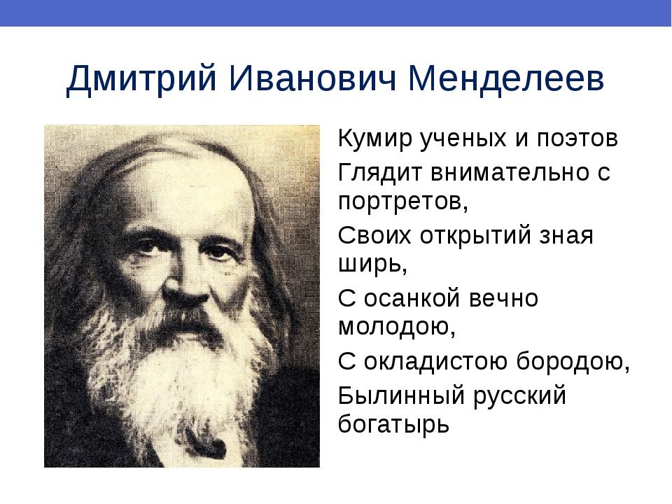 Дмитрий Иванович Менделеев Кумир ученых и поэтов Глядит внимательно с портрет...