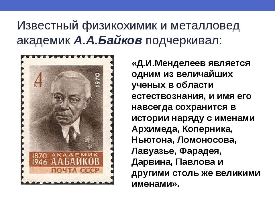 Известный физикохимик и металловед академикА.А.Байковподчеркивал: «Д.И.Менд...