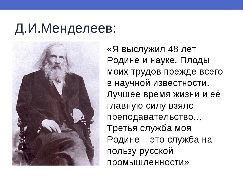 Д.И.Менделеев: «Я выслужил 48 лет Родине и науке. Плоды моих трудов прежде вс...