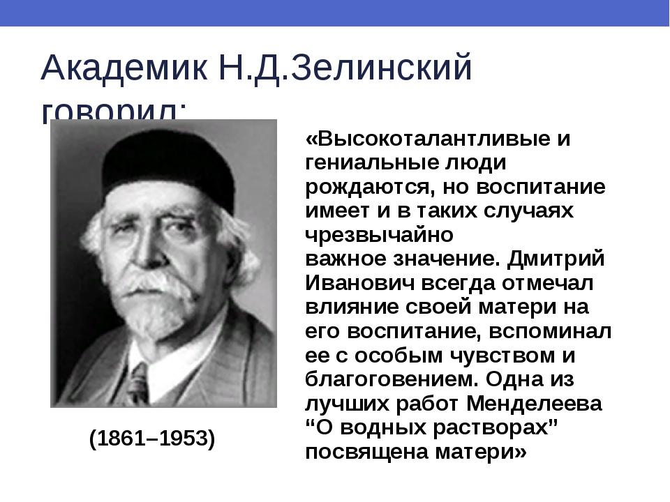 Академик Н.Д.Зелинский говорил: «Высокоталантливые и гениальные люди рождаютс...