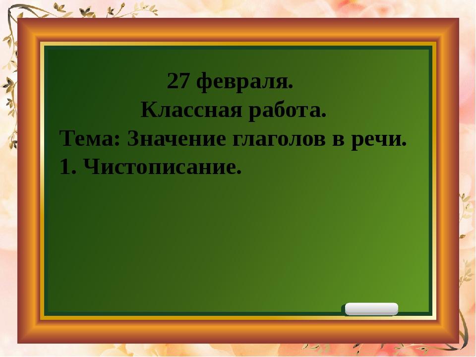 27 февраля. Классная работа. Тема: Значение глаголов в речи. 1. Чистописание.