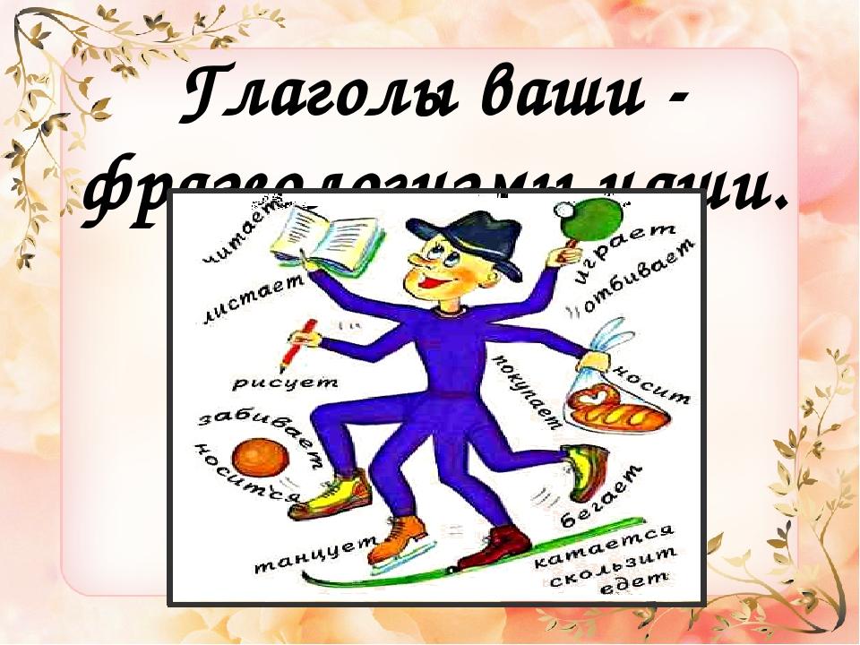 Глаголы ваши - фразеологизмы наши.