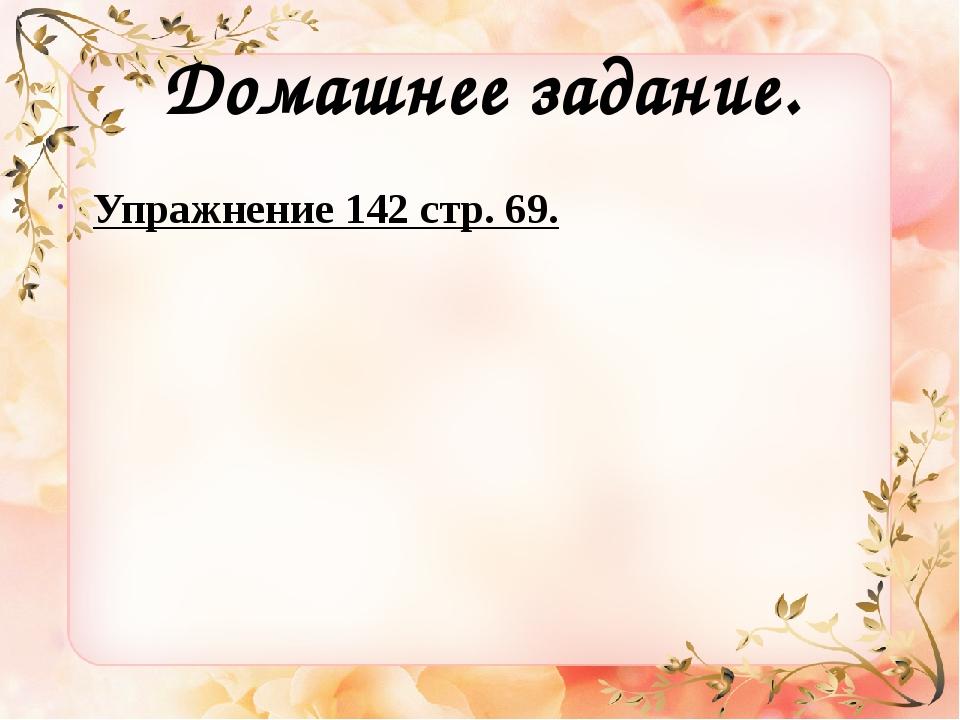 Домашнее задание. Упражнение 142 стр. 69.