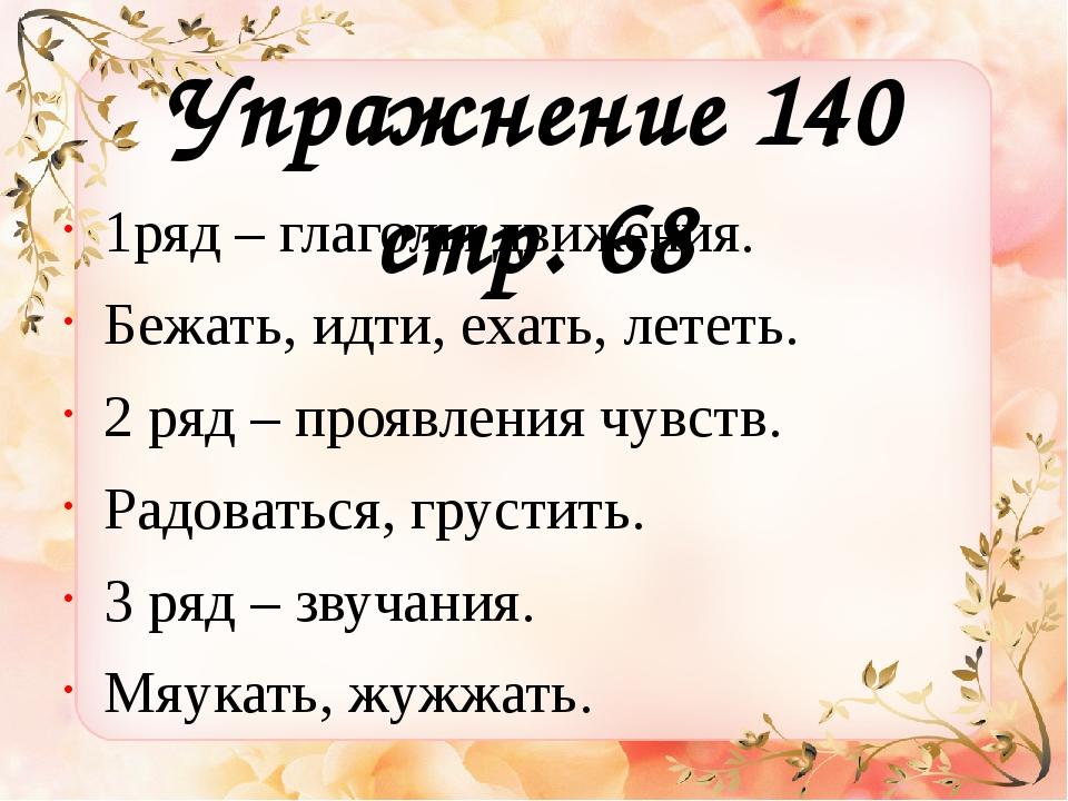 Упражнение 140 стр. 68 1ряд – глаголы движения. Бежать, идти, ехать, лететь....