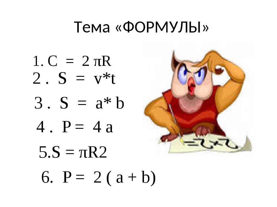 Тема «ФОРМУЛЫ» 1. С = 2 πR 2 . S = v*t 3 . S = a* b 4 . P = 4 a 5.S = πR2 6....