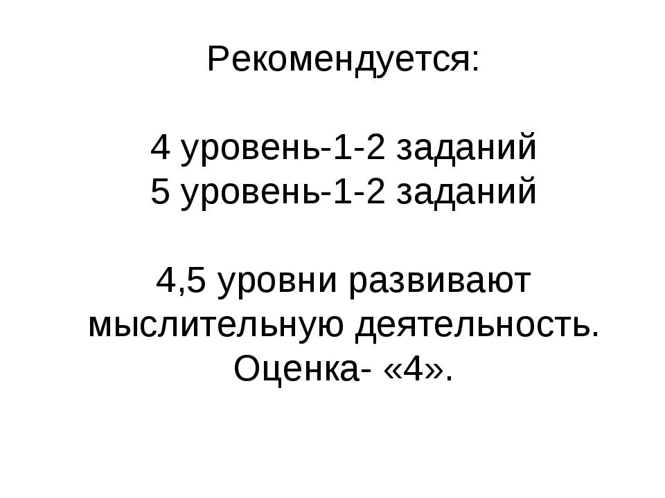 Рекомендуется: 4 уровень-1-2 заданий 5 уровень-1-2 заданий 4,5 уровни развива...