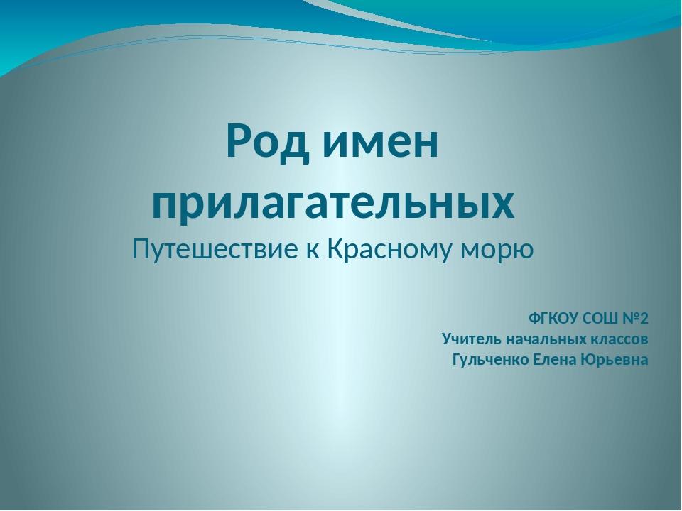 Род имен прилагательных Путешествие к Красному морю ФГКОУ СОШ №2 Учитель нача...