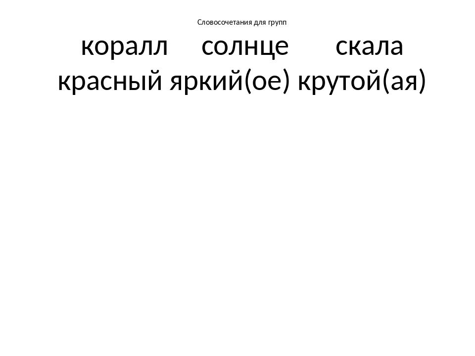 Словосочетания для групп коралл солнце скала красный яркий(ое) крутой(ая)