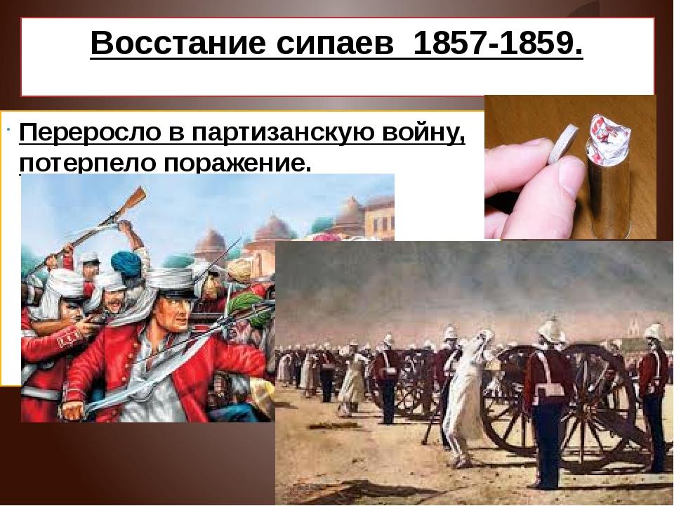 Восстание сипаев 1857-1859. Переросло в партизанскую войну, потерпело поражен...