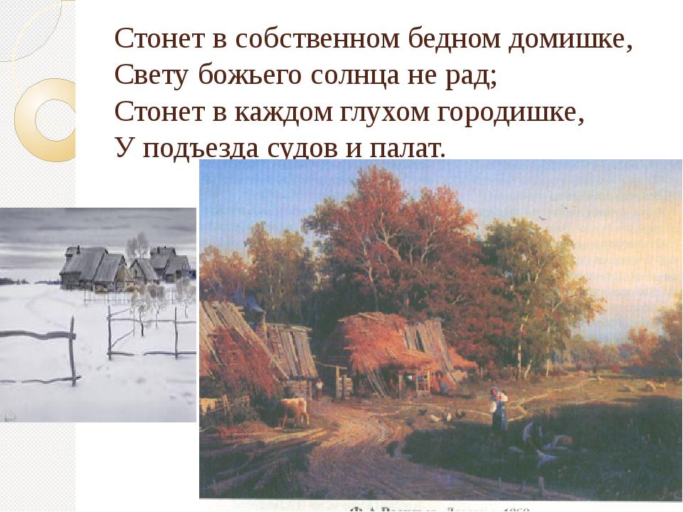 Стонет в собственном бедном домишке, Свету божьего солнца не рад; Стонет в ка...