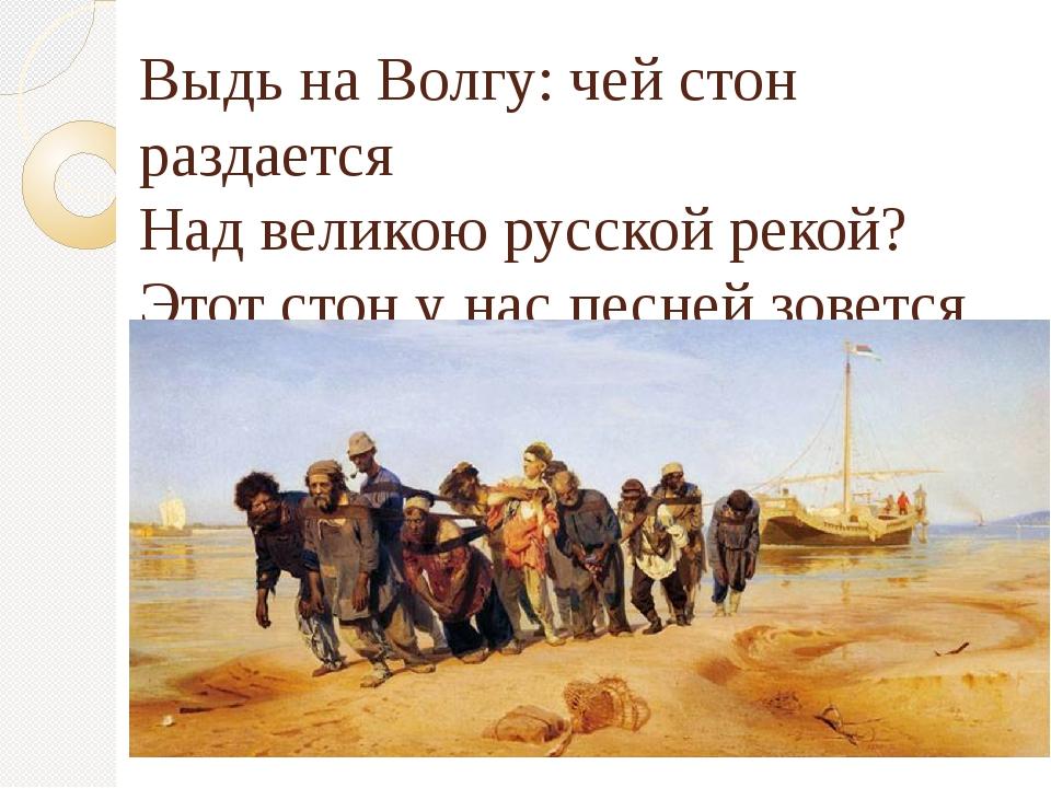 Выдь на Волгу: чей стон раздается Над великою русской рекой? Этот стон у нас...
