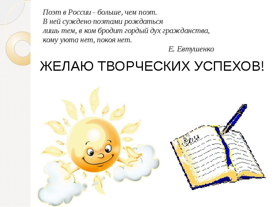ЖЕЛАЮ ТВОРЧЕСКИХ УСПЕХОВ! Поэт в России - больше, чем поэт. В ней суждено поэ...