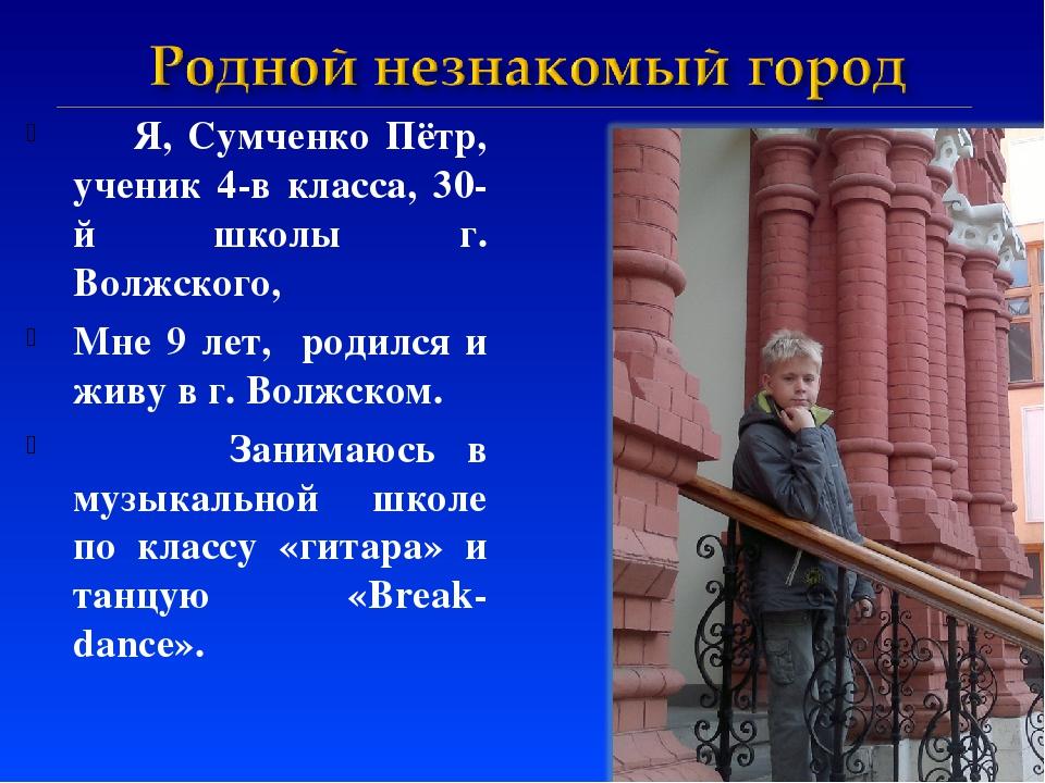 Я, Сумченко Пётр, ученик 4-в класса, 30-й школы г. Волжского, Мне 9 лет, род...