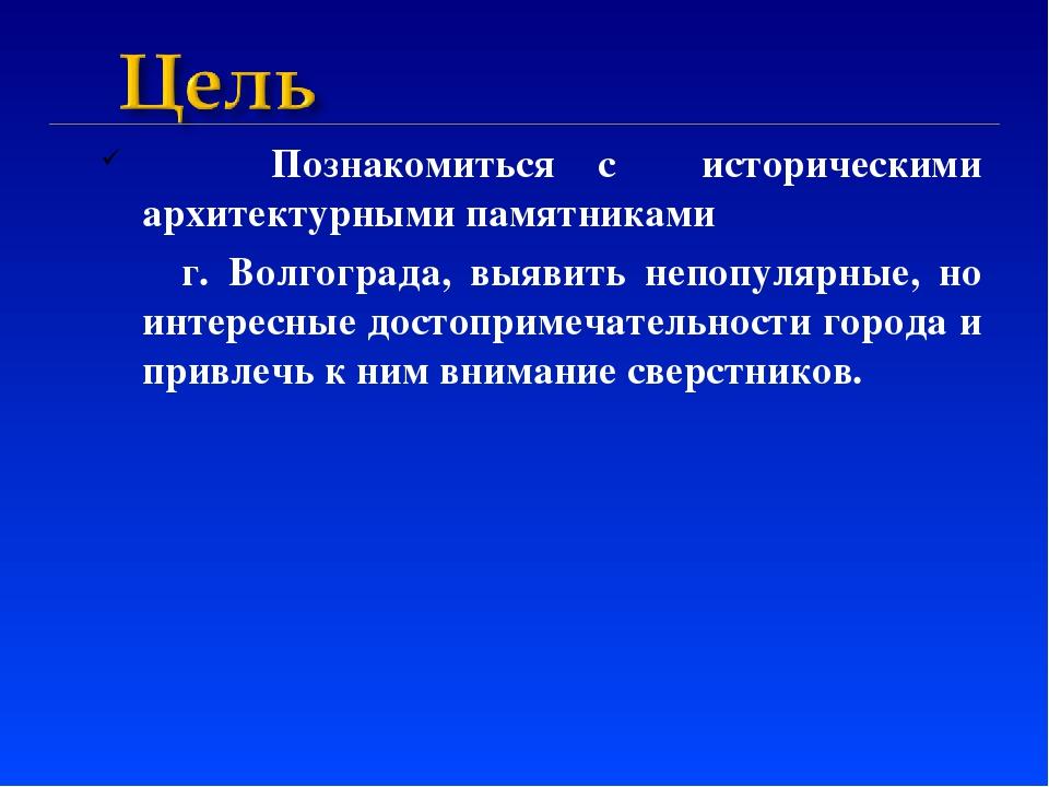 Познакомиться с историческими архитектурными памятниками г. Волгограда, выяв...