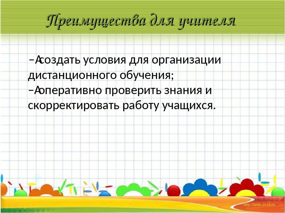Преимущества для учителя –создать условия для организации дистанционного обу...