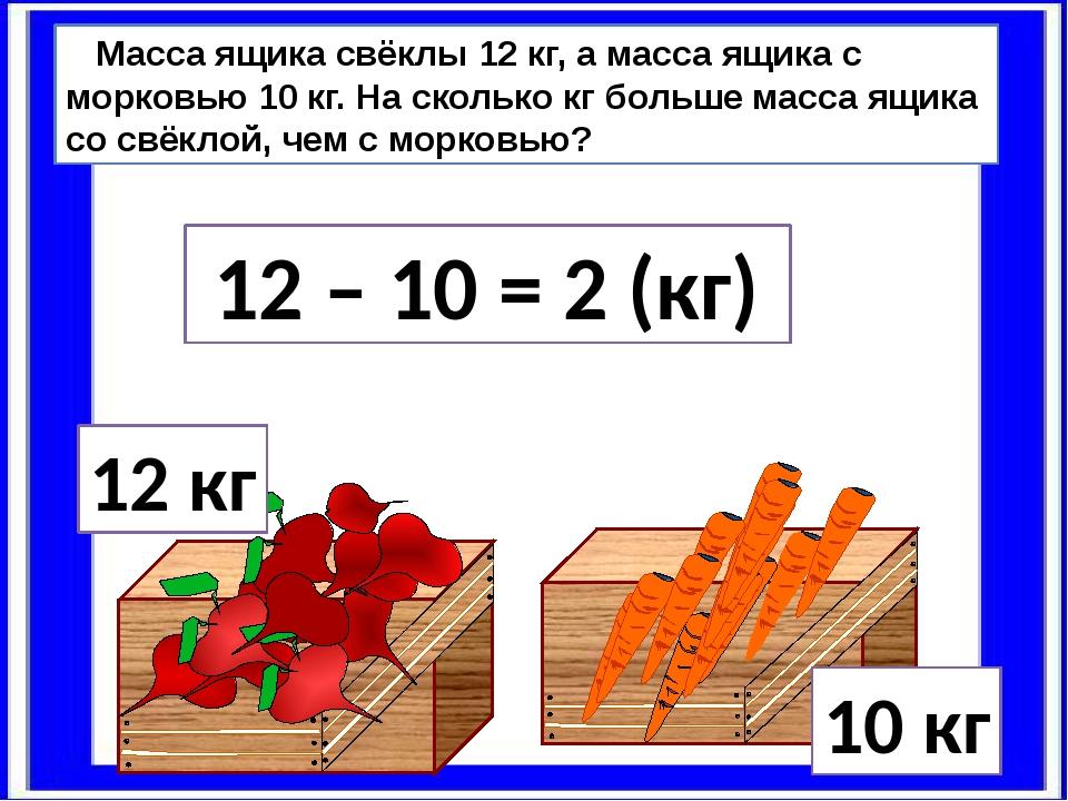 12 кг 10 кг Масса ящика свёклы 12 кг, а масса ящика с морковью 10 кг. На скол...