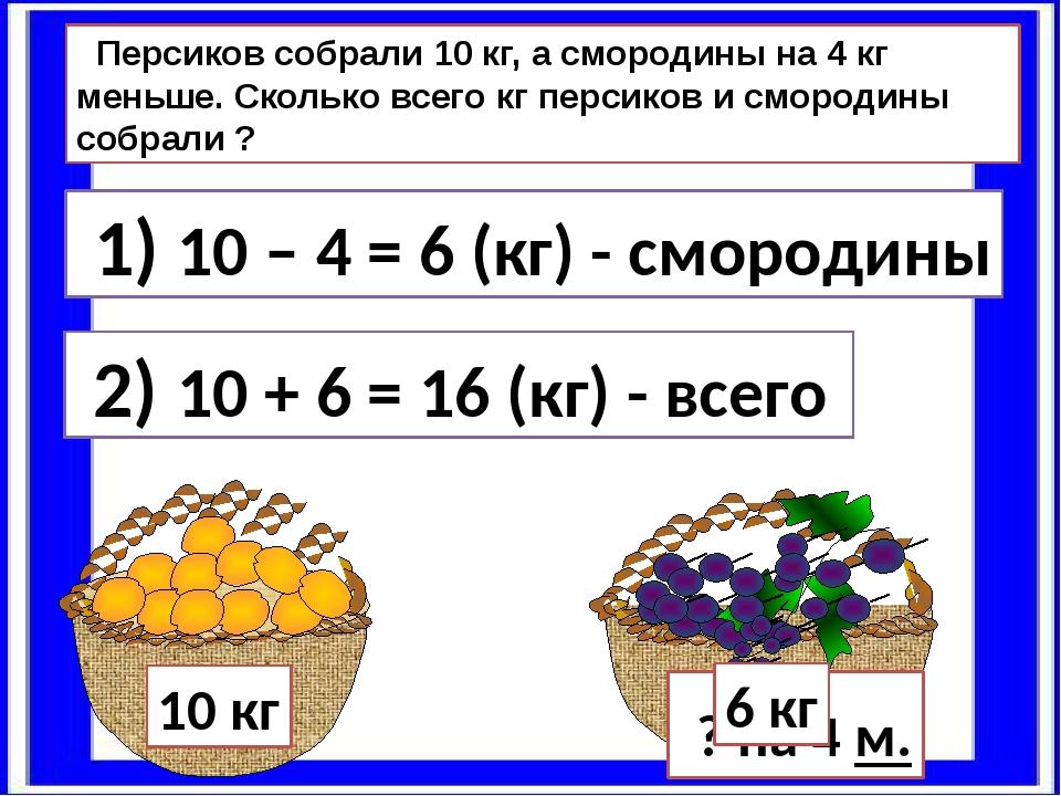 Персиков собрали 10 кг, а смородины на 4 кг меньше. Сколько всего кг персико...