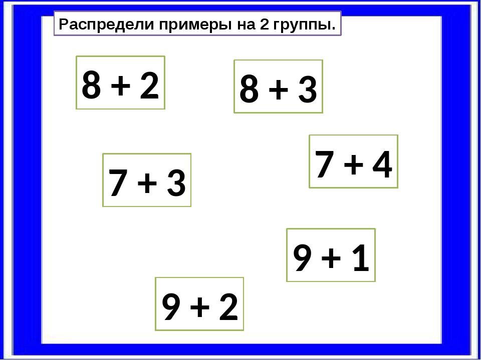 Распредели примеры на 2 группы. 8 + 2 9 + 1 7 + 3 8 + 3 9 + 2 7 + 4