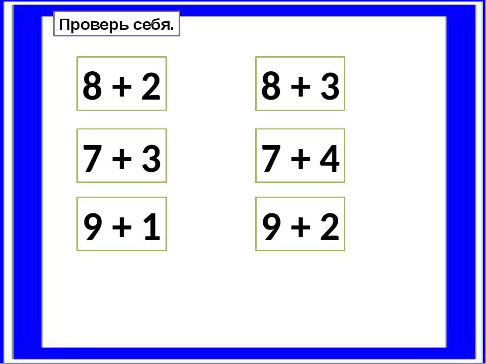Проверь себя. 8 + 2 9 + 1 7 + 3 8 + 3 9 + 2 7 + 4