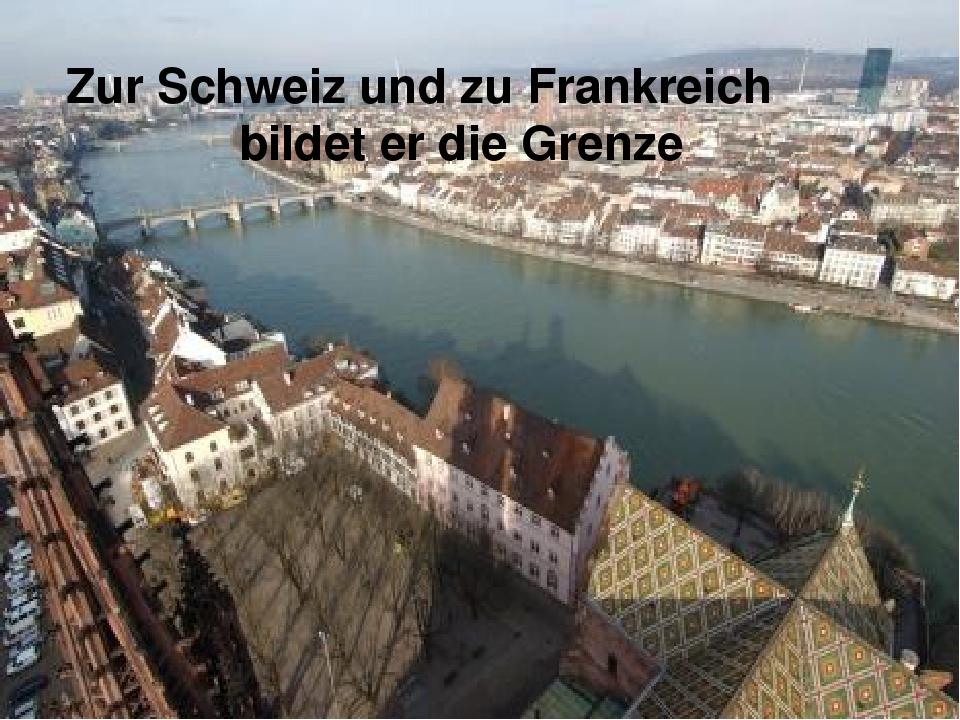 Zur Schweiz und zu Frankreich bildet er die Grenze