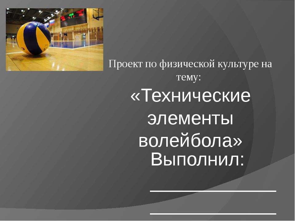 Проект по физической культуре на тему: «Технические элементы волейбола» Выпол...