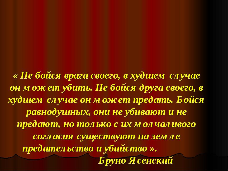 « Не бойся врага своего, в худшем случае он может убить. Не бойся друга свое...