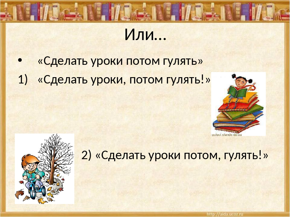 Или… «Сделать уроки потом гулять» «Сделать уроки, потом гулять!» 2) «Сделать...