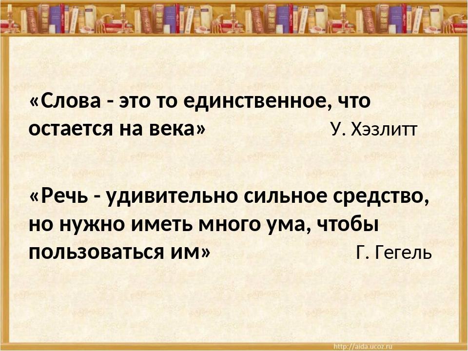 «Слова - это то единственное, что остается на века»  У. Хэзлитт «Речь - уд...