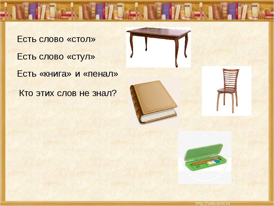Есть слово «стол» Есть слово «стул» Есть «книга» и «пенал» Кто этих слов не з...