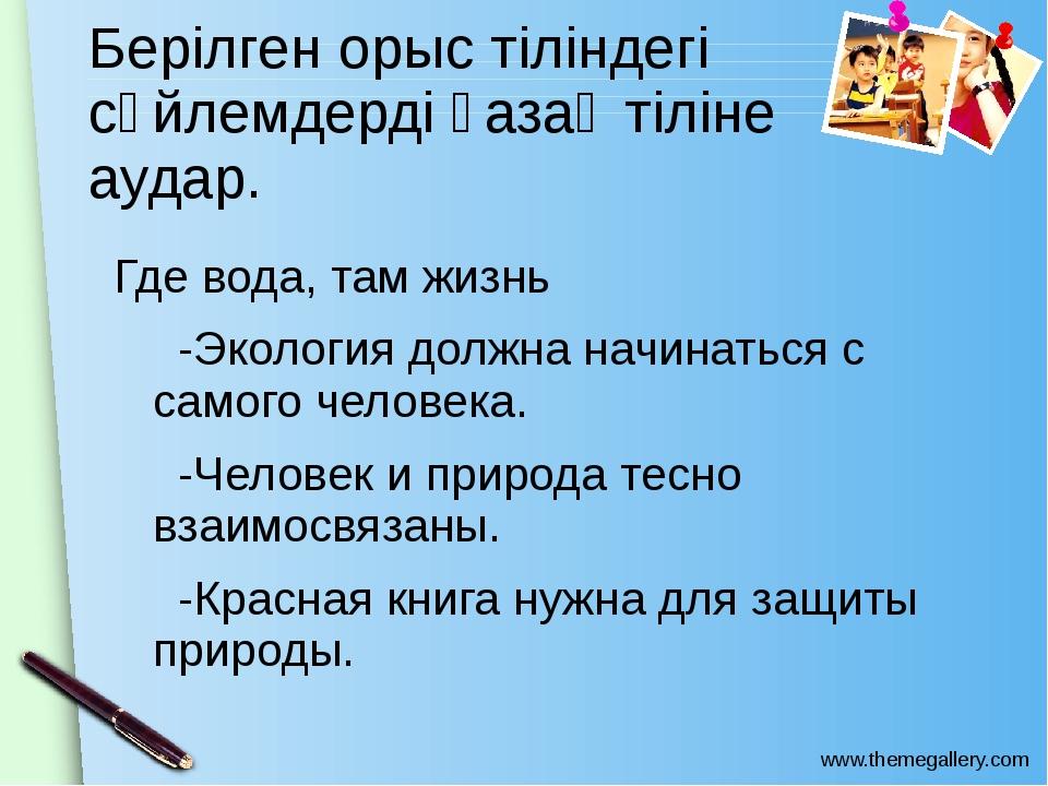 Берілген орыс тіліндегі сөйлемдерді қазақ тіліне аудар. Где вода, там жизнь -...