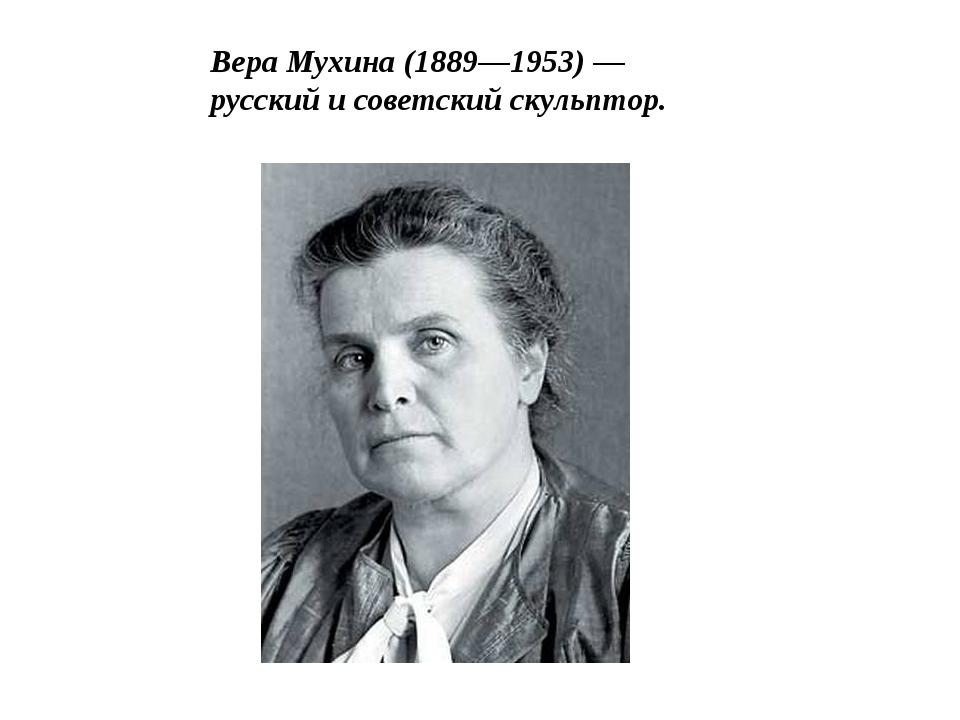 Вера Мухина (1889—1953)— русский и советскийскульптор.