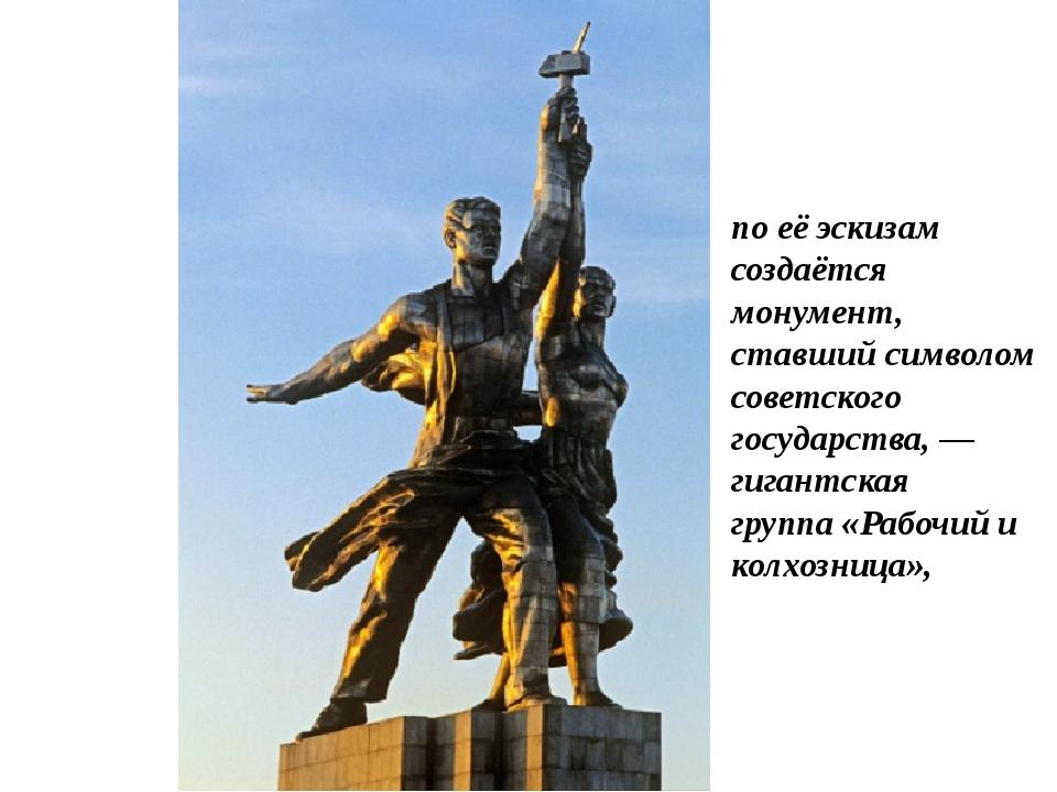 по её эскизам создаётся монумент, ставший символом советского государства, —...