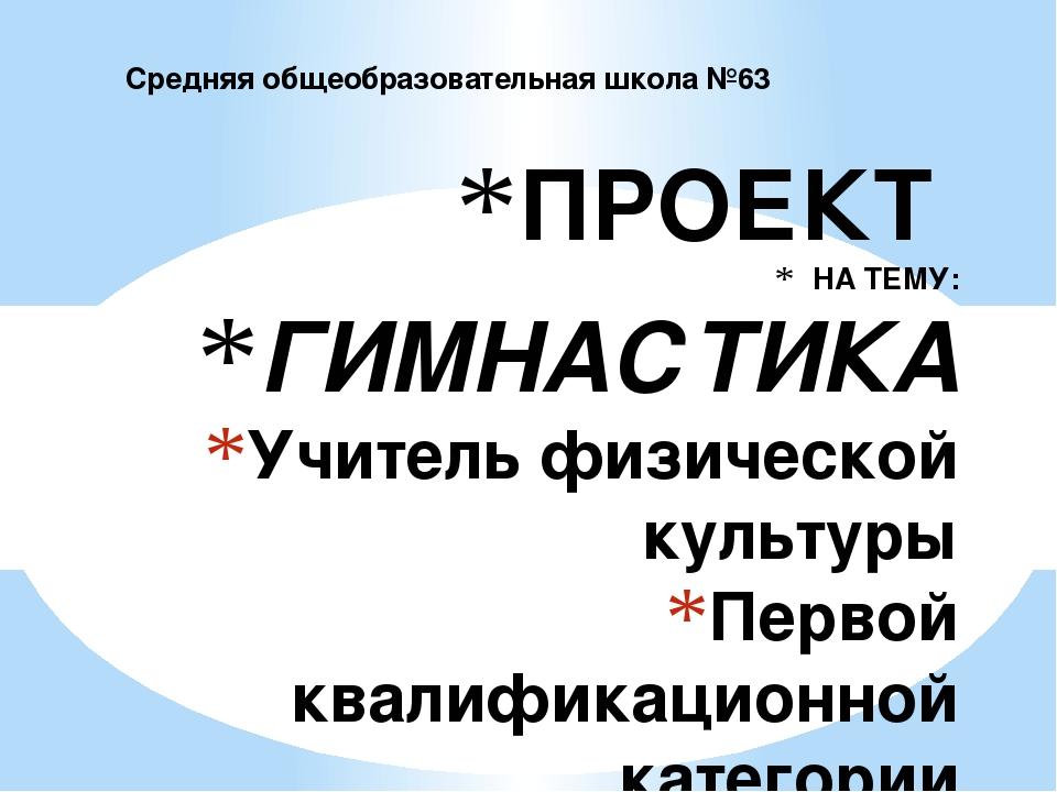 ПРОЕКТ НА ТЕМУ: ГИМНАСТИКА Учитель физической культуры Первой квалификационно...