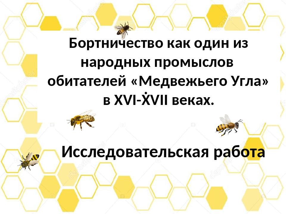 Бортничество как один из народных промыслов обитателей «Медвежьего Угла» в XV...