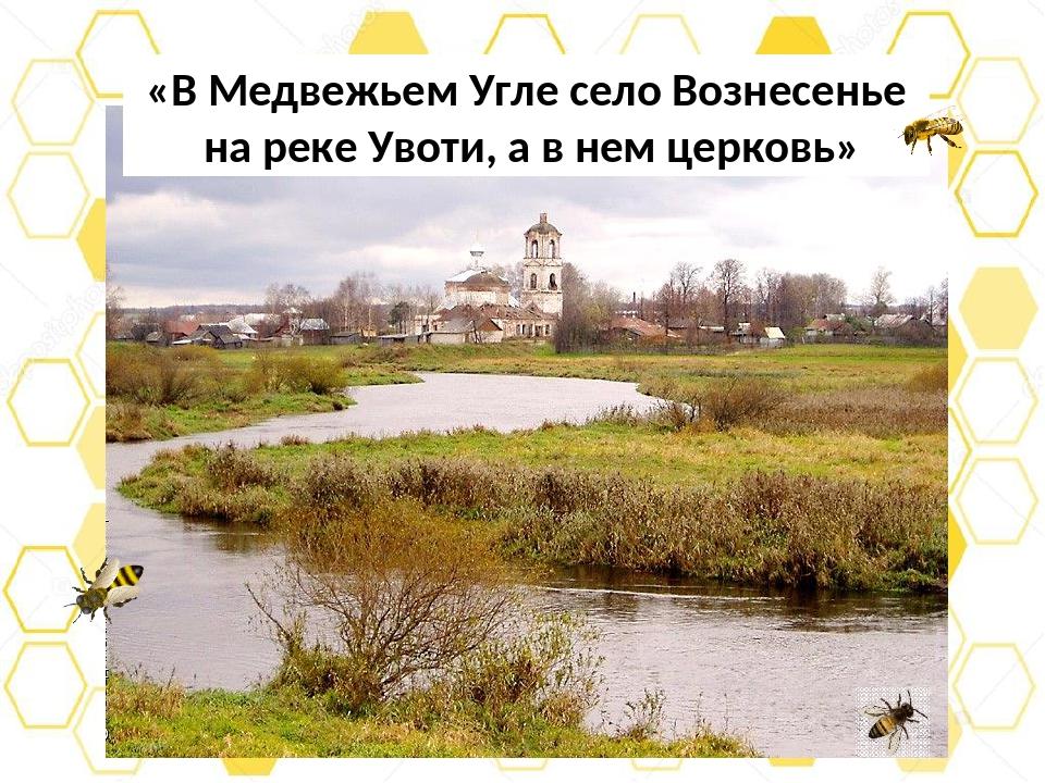 «В Медвежьем Угле село Вознесенье на реке Увоти, а в нем церковь»