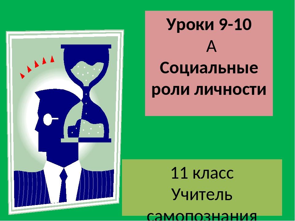 Уроки 9-10  Социальные роли личности 11 класс Учитель самопознания Есбатыров...