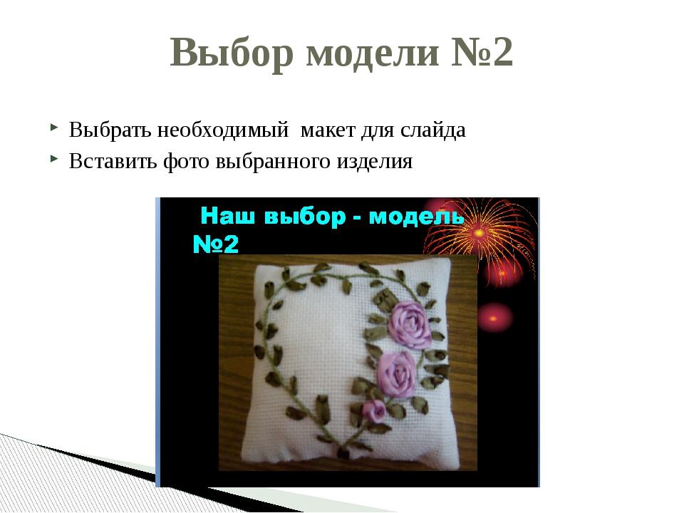 Выбрать необходимый макет для слайда Вставить фото выбранного изделия Выбор м...
