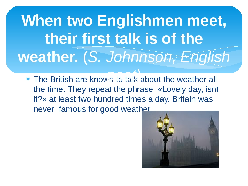 The British are known to talk about the weather all the time. They repeat the...