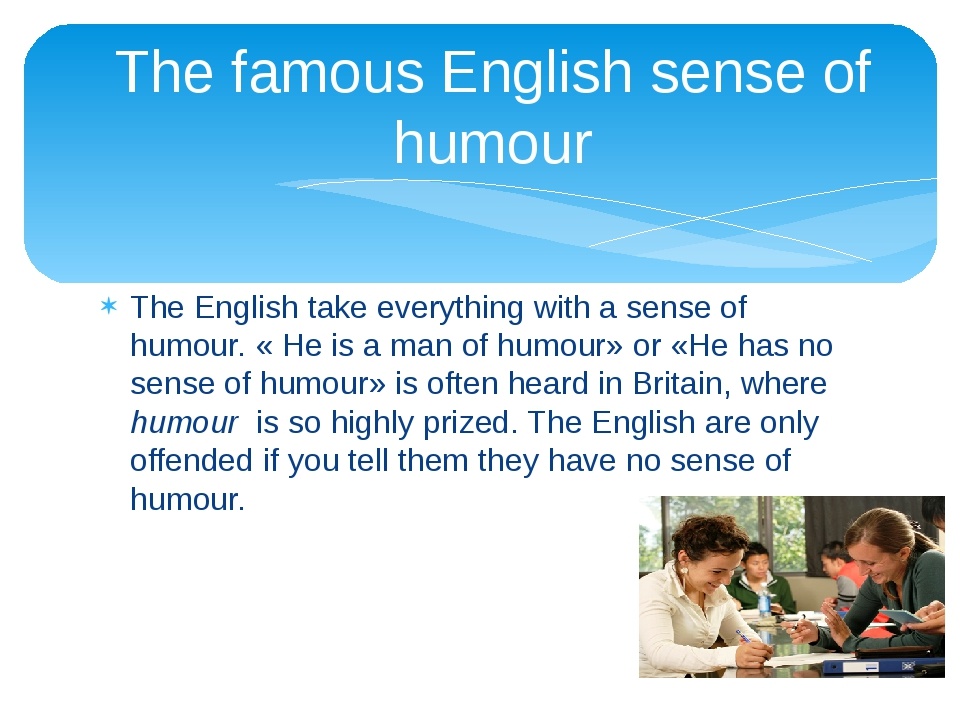 The English take everything with a sense of humour. « He is a man of humour»...