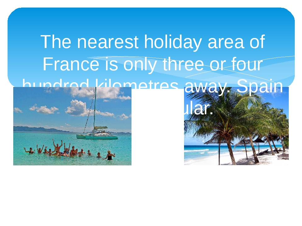 The nearest holiday area of France is only three or four hundred kilometres a...