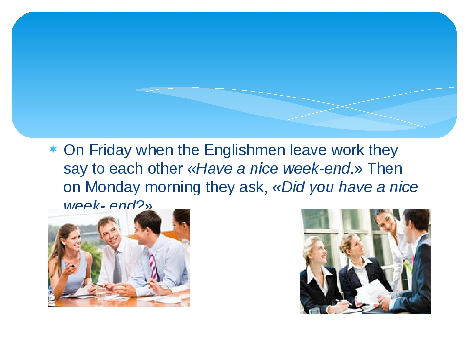 On Friday when the Englishmen leave work they say to each other «Have a nice...