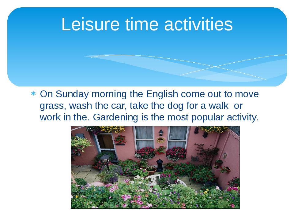 On Sunday morning the English come out to move grass, wash the car, take the...