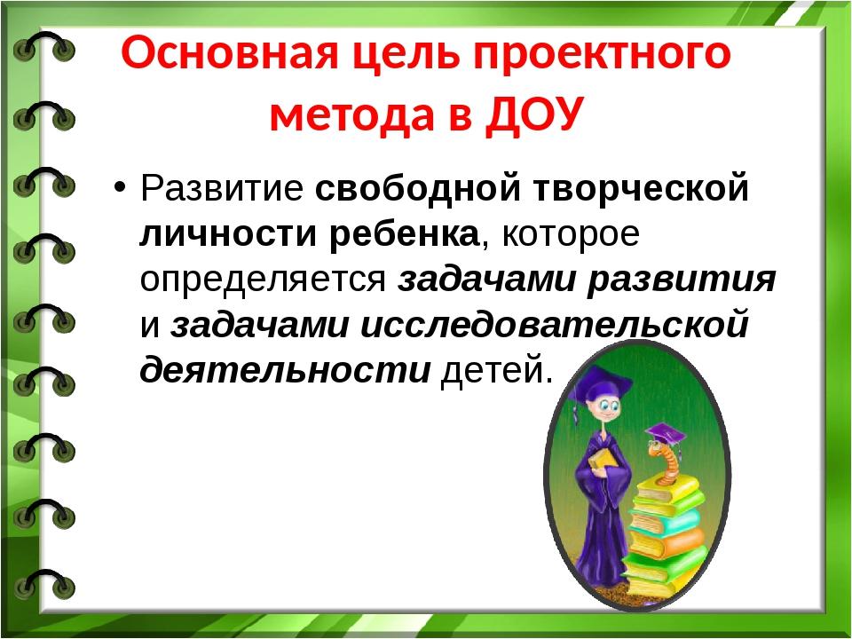 Основная цель проектного метода в ДОУ Развитие свободной творческой личности...