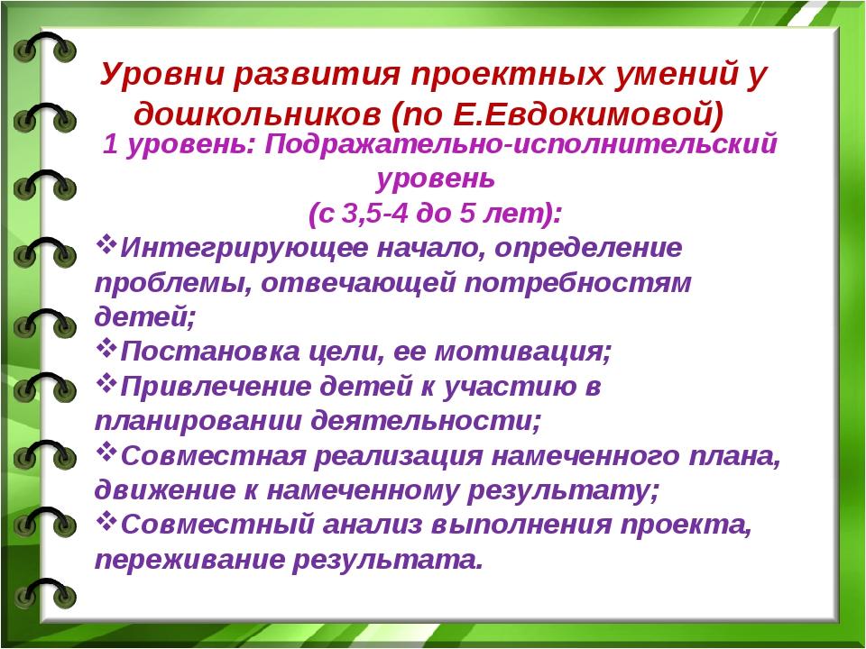 Уровни развития проектных умений у дошкольников (по Е.Евдокимовой) 1 уровень...