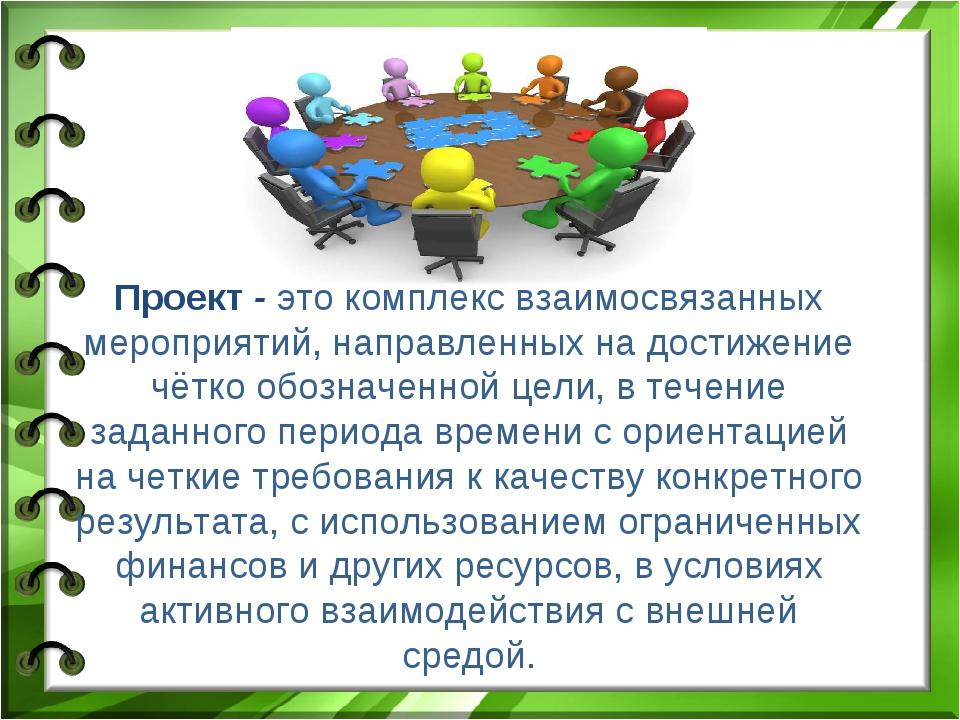 Проект - это комплекс взаимосвязанных мероприятий, направленных на достижение...
