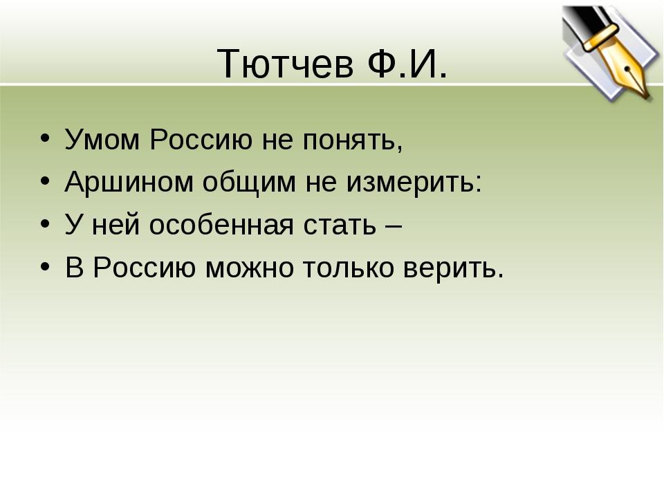 Тютчев Ф.И. Умом Россию не понять, Аршином общим не измерить: У ней особенная...