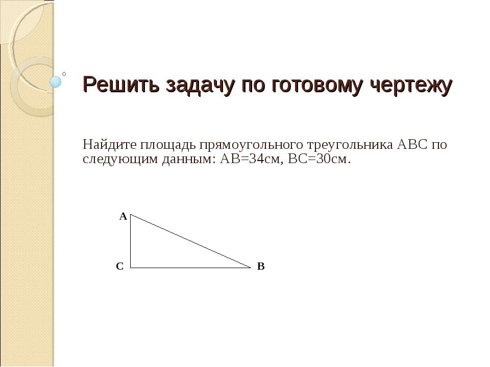 Решить задачу по готовому чертежу Найдите площадь прямоугольного треугольника...